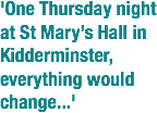 'One Thursday night at St Mary's Hall in Kidderminster, everything would change...'