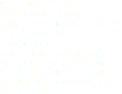 "6 CD set of over 80 songs Over 50% previously unreleased All tracks sourced from the original 1/4"", 1"" or 2"" analog tapes Fully remastered 36-page booklet comprising the first interview that Jess has given in over 25 years, talking about the songs included Compiled and produced by Neil Storey with Jess Roden"