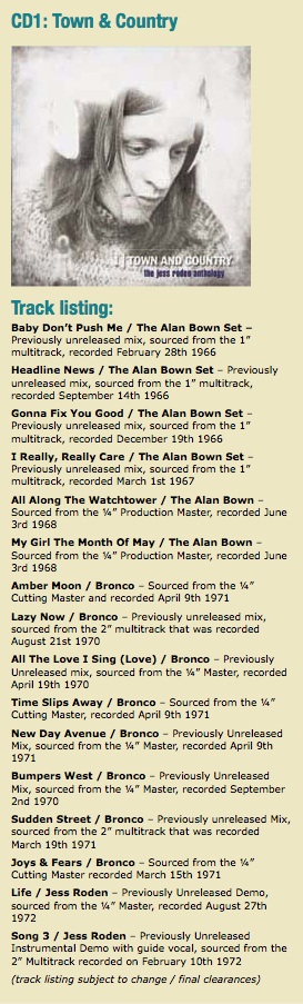 "CD1: Town & Country Track listing: Baby Don't Push Me / The Alan Bown Set – Previously unreleased mix, sourced from the 1"" multitrack, recorded February 28th 1966 Headline News / The Alan Bown Set – Previously unreleased mix, sourced from the 1"" multitrack, recorded September 14th 1966 Gonna Fix You Good / The Alan Bown Set – Previously unreleased mix, sourced from the 1"" multitrack, recorded December 19th 1966 I Really, Really Care / The Alan Bown Set – Previously unreleased mix, sourced from the 1"" multitrack, recorded March 1st 1967 All Along The Watchtower / The Alan Bown – Sourced from the ¼"" Production Master, recorded June 3rd 1968 My Girl The Month Of May / The Alan Bown – Sourced from the ¼"" Production Master, recorded June 3rd 1968 Amber Moon / Bronco – Sourced from the ¼"" Cutting Master and recorded April 9th 1971 Lazy Now / Bronco – Previously unreleased mix, sourced from the 2"" multitrack that was recorded August 21st 1970 All The Love I Sing (Love) / Bronco – Previously Unreleased mix, sourced from the ¼"" Master, recorded April 19th 1970 Time Slips Away / Bronco – Sourced from the ¼"" Cutting Master, recorded April 9th 1971 New Day Avenue / Bronco – Previously Unreleased Mix, sourced from the ¼"" Master, recorded April 9th 1971 Bumpers West / Bronco – Previously Unreleased Mix, sourced from the ¼"" Master, recorded September 2nd 1970 Sudden Street / Bronco – Previously unreleased Mix, sourced from the 2"" multitrack that was recorded March 19th 1971 Joys & Fears / Bronco – Sourced from the ¼"" Cutting Master recorded March 15th 1971 Life / Jess Roden – Previously Unreleased Demo, sourced from the ¼"" Master, recorded August 27th 1972 Song 3 / Jess Roden – Previously Unreleased Instrumental Demo with guide vocal, sourced from the 2"" Multitrack recorded on February 10th 1972 (track listing subject to change / final clearances)"