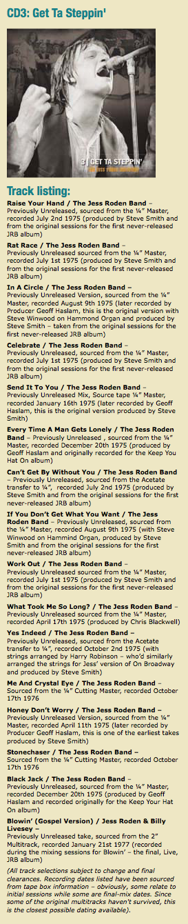 "CD3: Get Ta Steppin' Track listing: Raise Your Hand / The Jess Roden Band – Previously Unreleased, sourced from the ¼"" Master, recorded July 2nd 1975 (produced by Steve Smith and from the original sessions for the first never-released JRB album) Rat Race / The Jess Roden Band – Previously Unreleased sourced from the ¼"" Master, recorded July 1st 1975 (produced by Steve Smith and from the original sessions for the first never-released JRB album) In A Circle / The Jess Roden Band – Previously Unreleased Version, sourced from the ¼"" Master, recorded August 9th 1975 (later recorded by Producer Geoff Haslam, this is the original version with Steve Winwood on Hammond Organ and produced by Steve Smith – taken from the original sessions for the first never-released JRB album) Celebrate / The Jess Roden Band – Previously Unreleased, sourced from the ¼"" Master, recorded July 1st 1975 (produced by Steve Smith and from the original sessions for the first never-released JRB album) Send It To You / The Jess Roden Band – Previously Unreleased Mix, Source tape ¼"" Master, recorded January 16th 1975 (later recorded by Geoff Haslam, this is the original version produced by Steve Smith) Every Time A Man Gets Lonely / The Jess Roden Band – Previously Unreleased , sourced from the ¼"" Master, recorded December 20th 1975 (produced by Geoff Haslam and originally recorded for the Keep You Hat On album) Can't Get By Without You / The Jess Roden Band – Previously Unreleased, sourced from the Acetate transfer to ¼"", recorded July 2nd 1975 (produced by Steve Smith and from the original sessions for the first never-released JRB album) If You Don't Get What You Want / The Jess Roden Band – Previously Unreleased, sourced from the ¼"" Master, recorded August 9th 1975 (with Steve Winwood on Hammind Organ, produced by Steve Smith and from the original sessions for the first never-released JRB album) Work Out / The Jess Roden Band – Previously Unreleased sourced from the ¼"" Master, recorded July 1st 1975 (produced by Steve Smith and from the original sessions for the first never-released JRB album) What Took Me So Long? / The Jess Roden Band – Previously Unreleased sourced from the ¼"" Master, recorded April 17th 1975 (produced by Chris Blackwell) Yes Indeed / The Jess Roden Band – Previously Unreleased, sourced from the Acetate transfer to ¼"", recorded October 2nd 1975 (with strings arranged by Harry Robinson – who'd similarly arranged the strings for Jess' version of On Broadway and produced by Steve Smith) Me And Crystal Eye / The Jess Roden Band – Sourced from the ¼"" Cutting Master, recorded October 17th 1976 Honey Don't Worry / The Jess Roden Band – Previously Unreleased Version, sourced from the ¼"" Master, recorded April 11th 1975 (later recorded by Producer Geoff Haslam, this is one of the earliest takes produced by Steve Smith) Stonechaser / The Jess Roden Band – Sourced from the ¼"" Cutting Master, recorded October 17th 1976 Black Jack / The Jess Roden Band – Previously Unreleased, sourced from the ¼"" Master, recorded December 20th 1975 (produced by Geoff Haslam and recorded originally for the Keep Your Hat On album) Blowin' (Gospel Version) / Jess Roden & Billy Livesey – Previously Unreleased take, sourced from the 2"" Multitrack, recorded January 21st 1977 (recorded during the mixing sessions for Blowin' – the final, Live, JRB album) (All track selections subject to change and final clearances. Recording dates listed have been sourced from tape box information – obviously, some relate to initial sessions while some are final-mix dates. Since some of the original multitracks haven't survived, this is the closest possible dating available)."